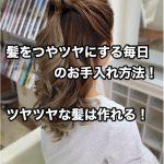 髪をつやツヤにする毎日のお手入れ方法!ツヤツヤな髪は作れる!