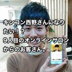キンコン西野さんになりたい!?9人目のオンラインサロンからのお客さん。